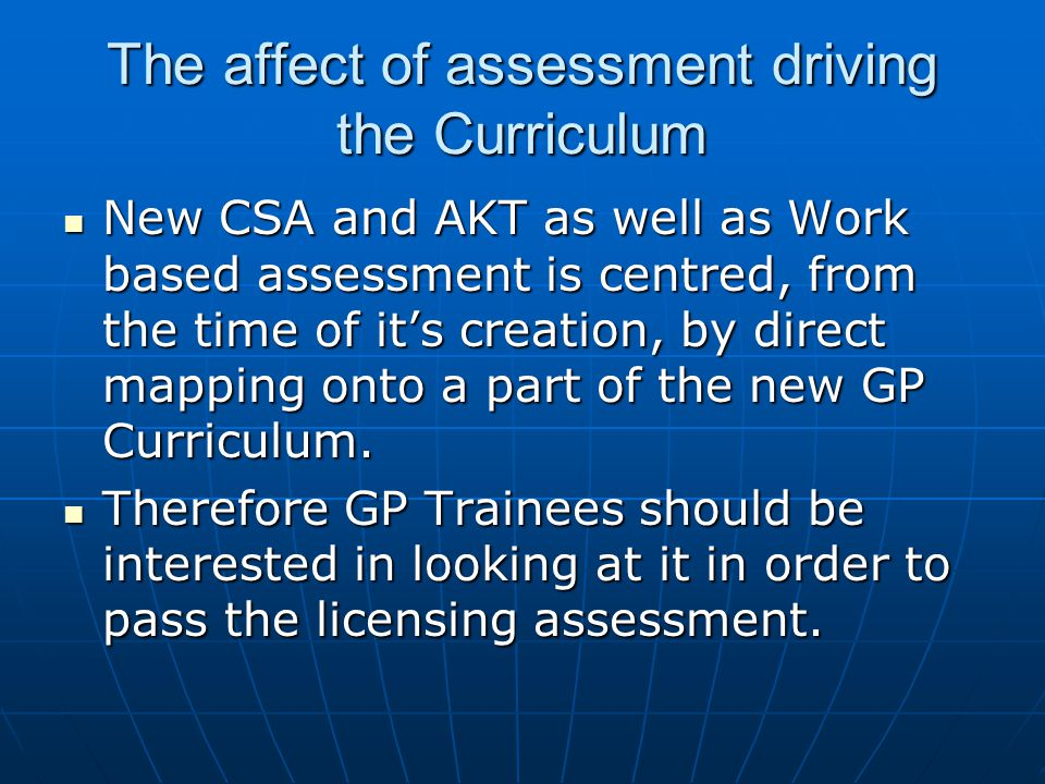 The affect of assessment driving the Curriculum New CSA and AKT as well as Work based assessment is centred, from the time of it's creation, by direct mapping onto a part of the new GP Curriculum.