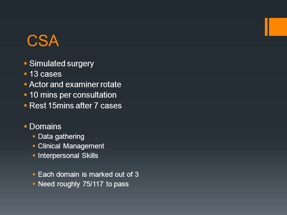 CSA  Simulated surgery  13 cases  Actor and examiner rotate  10 mins per consultation  Rest 15mins after 7 cases  Domains  Data gathering  Cli