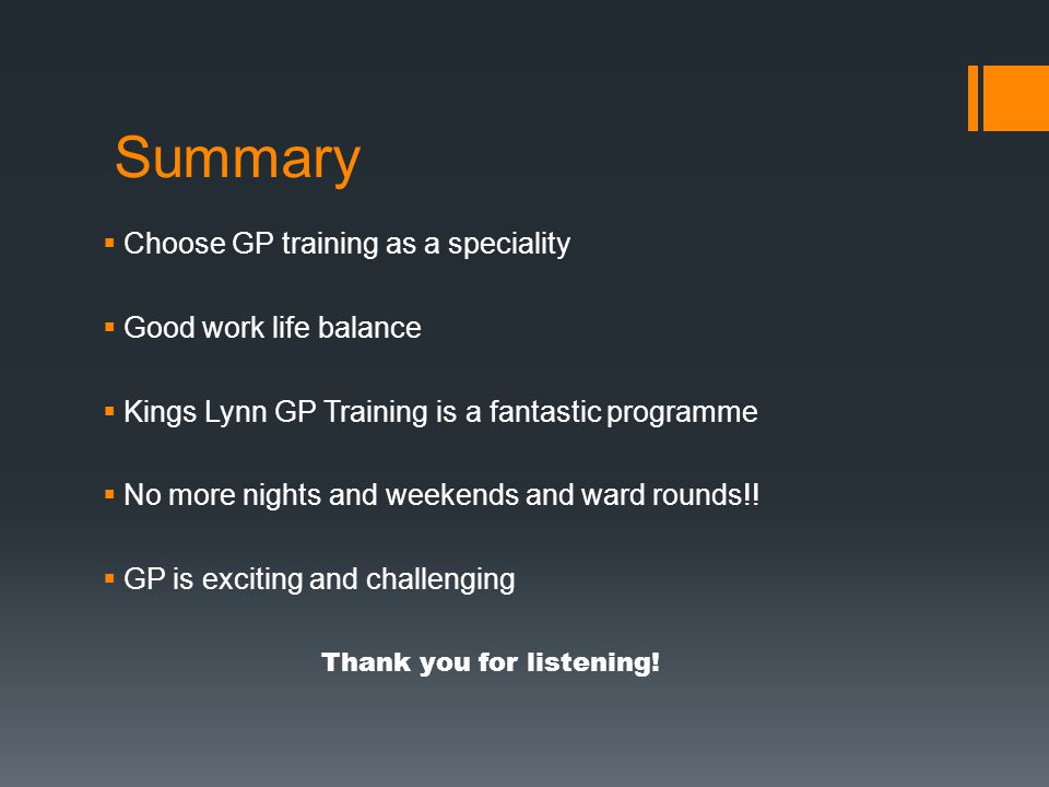 Summary  Choose GP training as a speciality  Good work life balance  Kings Lynn GP Training is a fantastic programme  No more nights and weekends