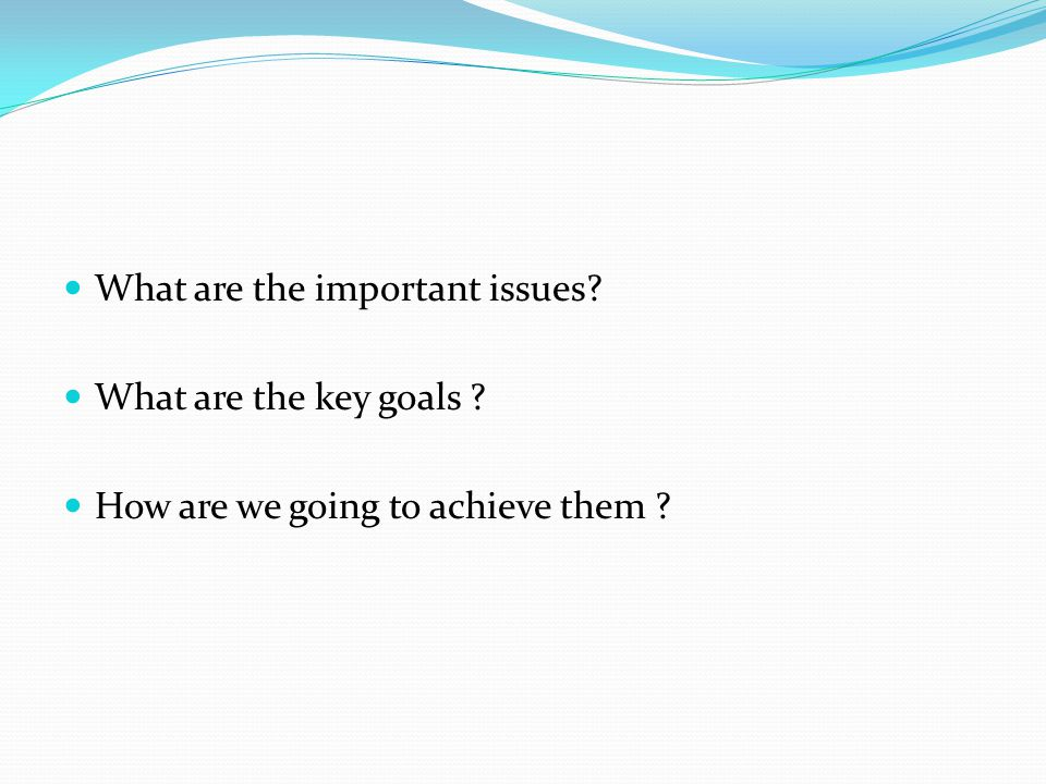 What are the important issues What are the key goals How are we going to achieve them