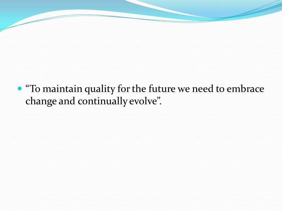 To maintain quality for the future we need to embrace change and continually evolve .