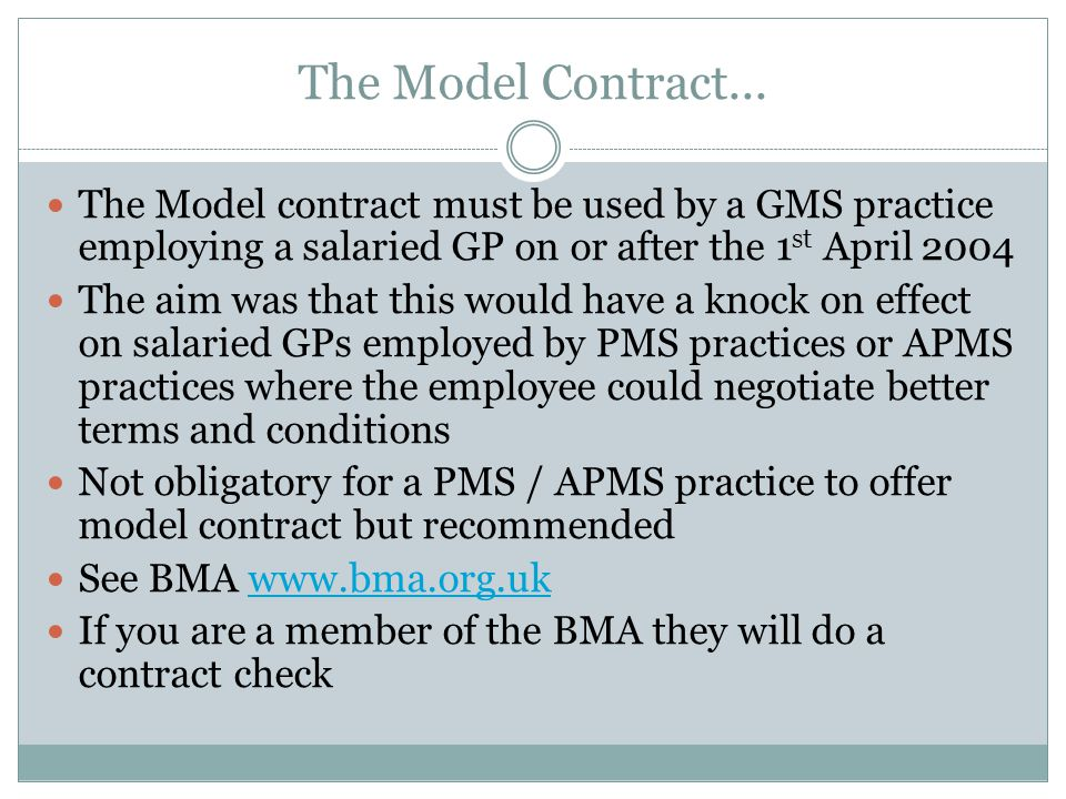 The Model Contract... The Model contract must be used by a GMS practice employing a salaried GP on or after the 1 st April 2004 The aim was that this