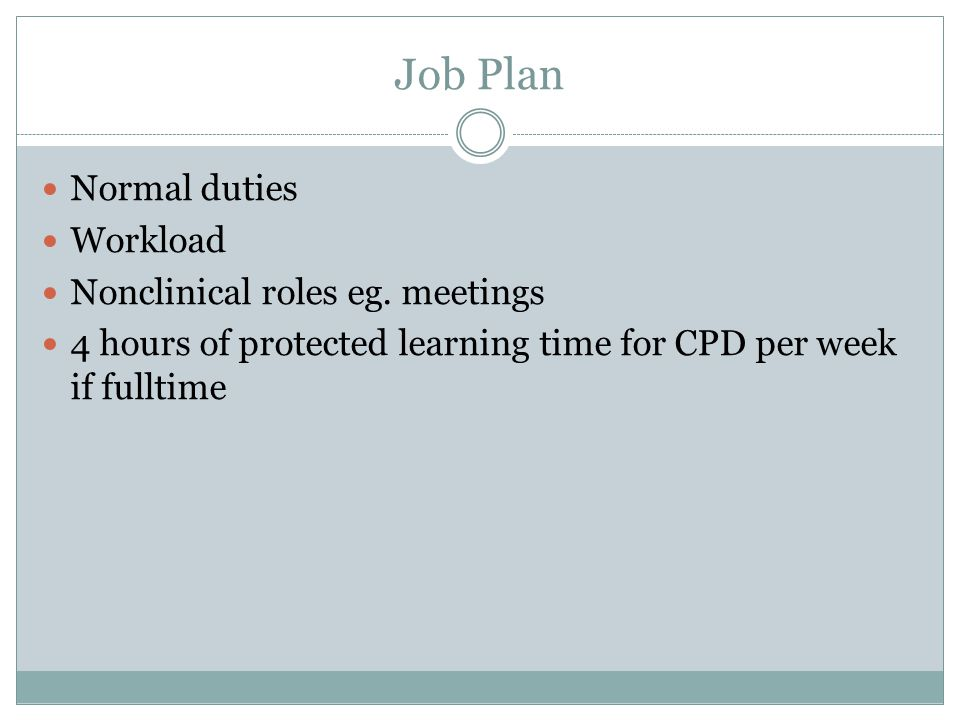 Job Plan Normal duties Workload Nonclinical roles eg. meetings 4 hours of protected learning time for CPD per week if fulltime
