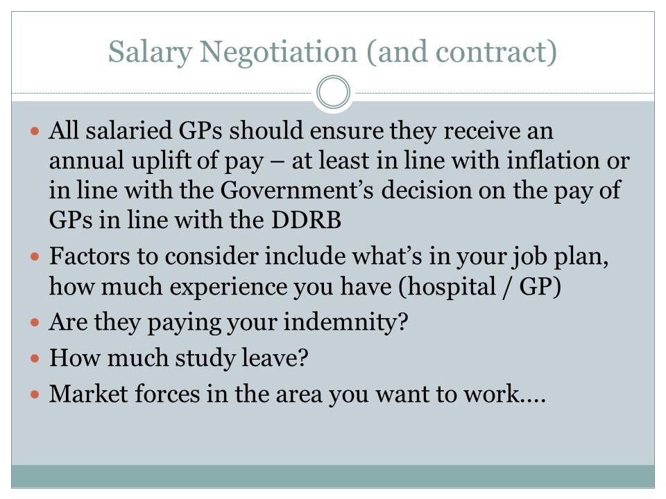 Salary Negotiation (and contract) All salaried GPs should ensure they receive an annual uplift of pay – at least in line with inflation or in line with the Government's decision on the pay of GPs in line with the DDRB Factors to consider include what's in your job plan, how much experience you have (hospital / GP) Are they paying your indemnity.