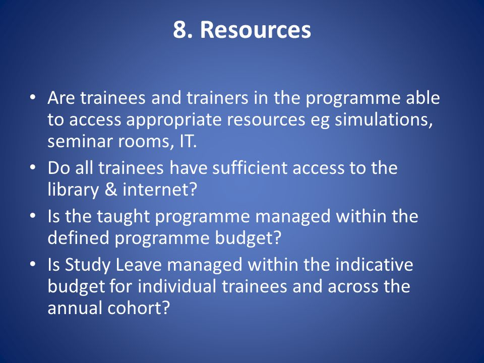 8. Resources Are trainees and trainers in the programme able to access appropriate resources eg simulations, seminar rooms, IT. Do all trainees have s