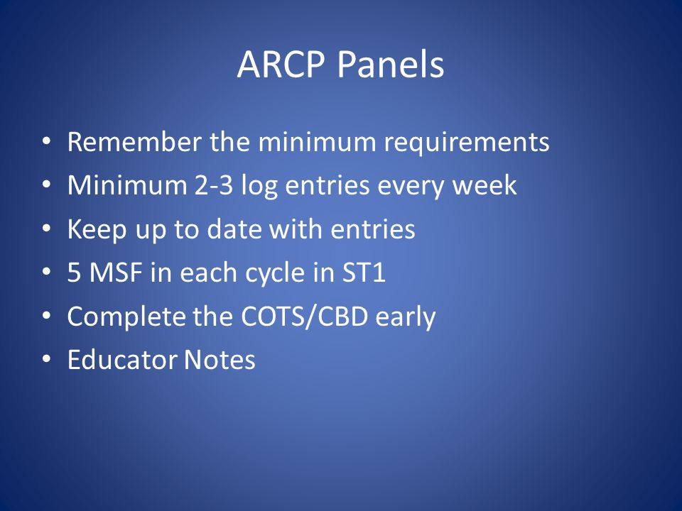 ARCP Panels Remember the minimum requirements Minimum 2-3 log entries every week Keep up to date with entries 5 MSF in each cycle in ST1 Complete the COTS/CBD early Educator Notes