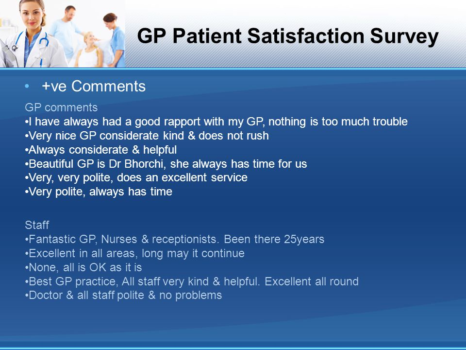 GP Patient Satisfaction Survey +ve Comments GP comments I have always had a good rapport with my GP, nothing is too much trouble Very nice GP consider
