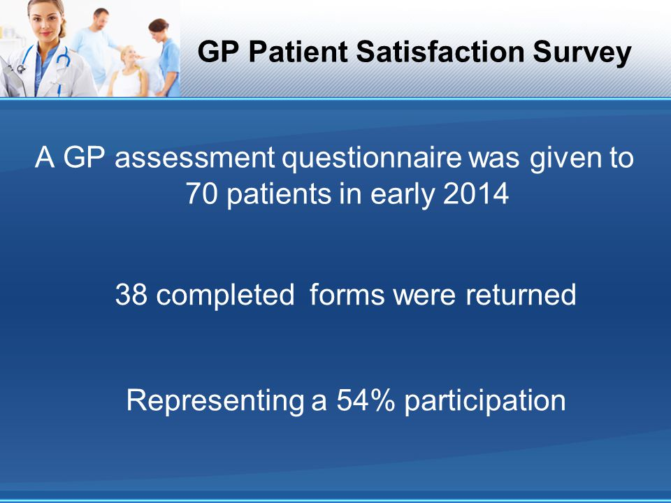 GP Patient Satisfaction Survey A GP assessment questionnaire was given to 70 patients in early 2014 38 completed forms were returned Representing a 54