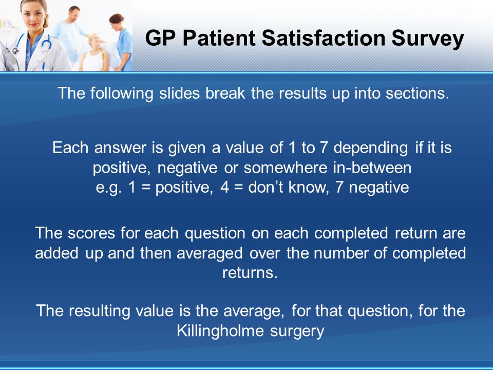 GP Patient Satisfaction Survey The following slides break the results up into sections. The scores for each question on each completed return are adde
