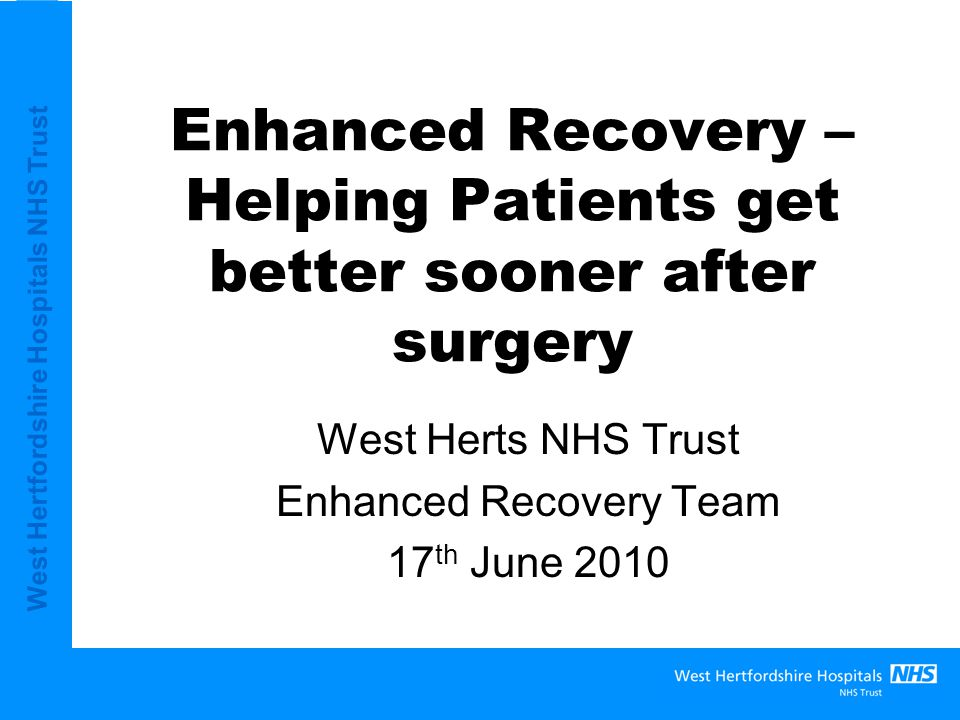 West Hertfordshire Hospitals NHS Trust Aims Provide information on where WHHT is in implementing Enhanced Recovery Agree how Primary Care can further support the patient experience through engagement in the Enhanced Recovery Partnership Programme.