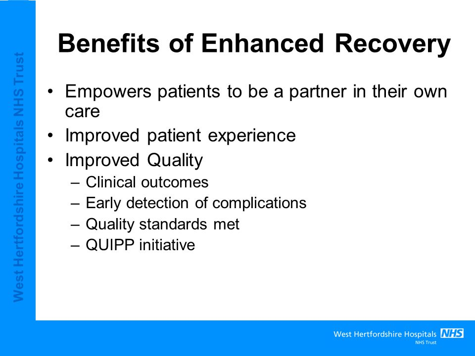 West Hertfordshire Hospitals NHS Trust Benefits of Enhanced Recovery Productivity –Reduced length of stay –Increased capacity Team working –Cross organisational working –Opportunity for service redesign –Map of Medicine and pathway improvement/redesign
