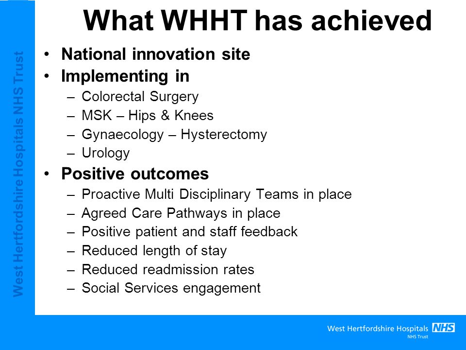 West Hertfordshire Hospitals NHS Trust Benefits of Primary Care engagement Manage patient expectations Optimise patient health prior to referral – Fit for List Enhance the patient pathway and experience further Further opportunities for service redesign and joined up working across the Local Health Community National support from the DoH for innovation sites Cost savings and financial benefits