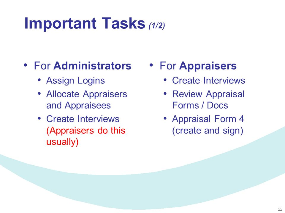 22 Important Tasks (1/2) For Administrators Assign Logins Allocate Appraisers and Appraisees Create Interviews (Appraisers do this usually) For Appraisers Create Interviews Review Appraisal Forms / Docs Appraisal Form 4 (create and sign)