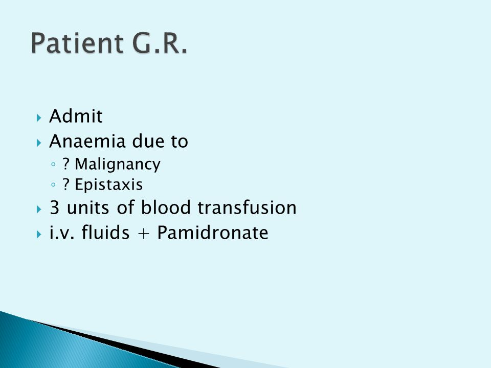  Admit  Anaemia due to ◦ ? Malignancy ◦ ? Epistaxis  3 units of blood transfusion  i.v. fluids + Pamidronate
