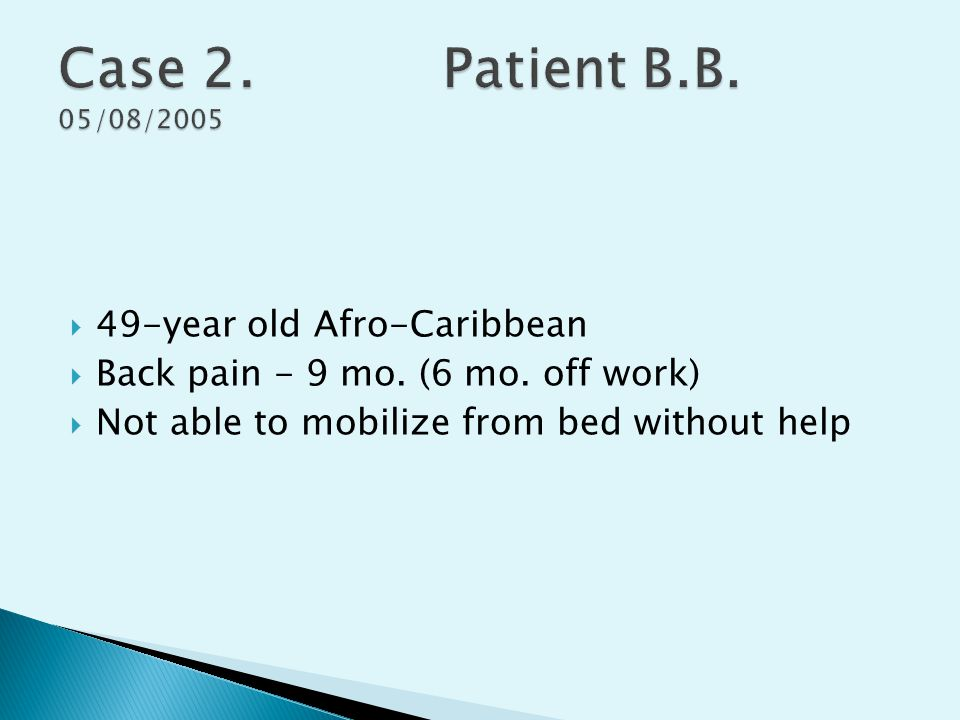  49-year old Afro-Caribbean  Back pain - 9 mo. (6 mo. off work)  Not able to mobilize from bed without help