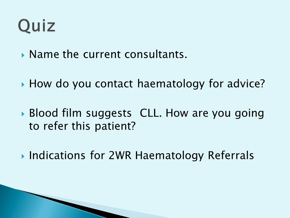  Name the current consultants.  How do you contact haematology for advice?  Blood film suggests CLL. How are you going to refer this patient?  Ind
