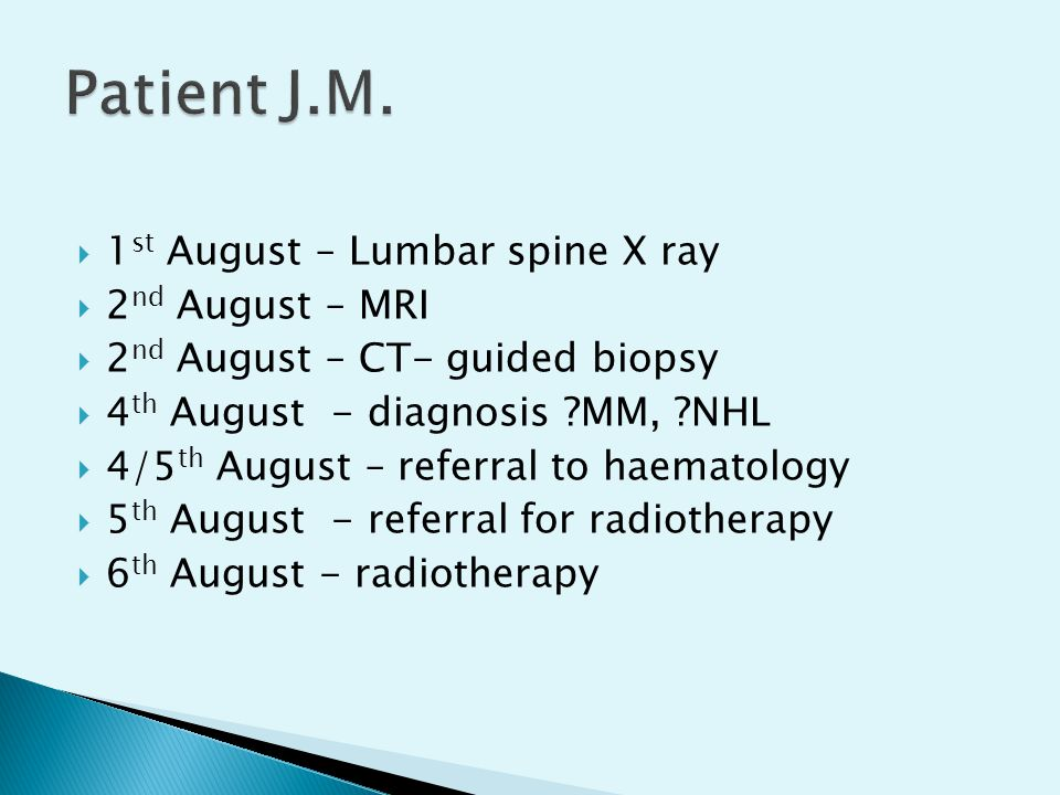  1 st August – Lumbar spine X ray  2 nd August – MRI  2 nd August – CT- guided biopsy  4 th August - diagnosis ?MM, ?NHL  4/5 th August – referra