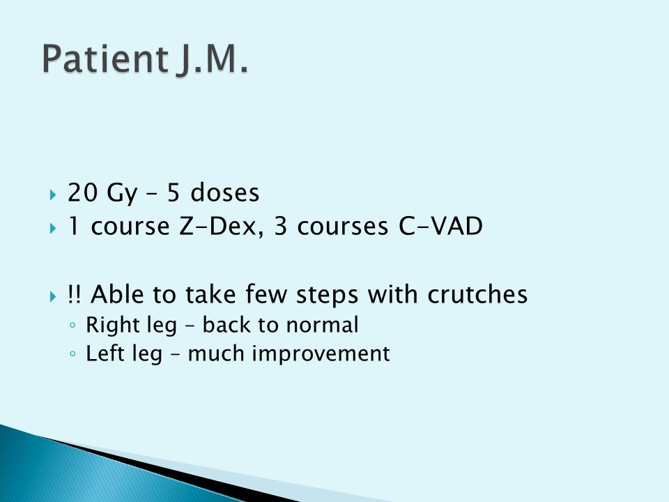  20 Gy – 5 doses  1 course Z-Dex, 3 courses C-VAD  !! Able to take few steps with crutches ◦ Right leg – back to normal ◦ Left leg – much improveme