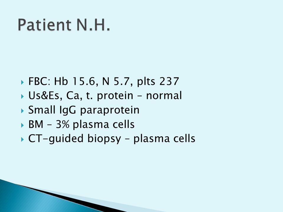  FBC: Hb 15.6, N 5.7, plts 237  Us&Es, Ca, t. protein – normal  Small IgG paraprotein  BM – 3% plasma cells  CT-guided biopsy – plasma cells