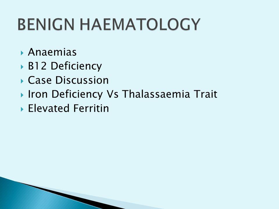  Anaemias  B12 Deficiency  Case Discussion  Iron Deficiency Vs Thalassaemia Trait  Elevated Ferritin
