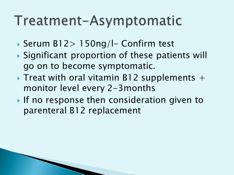  Serum B12> 150ng/l- Confirm test  Significant proportion of these patients will go on to become symptomatic.  Treat with oral vitamin B12 suppleme