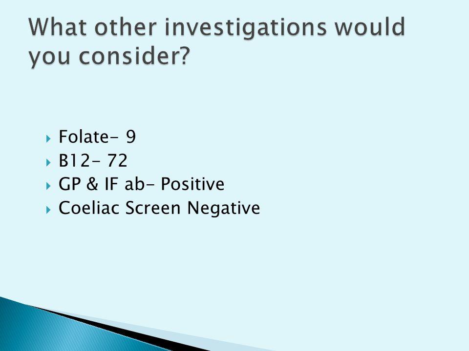  Folate- 9  B12- 72  GP & IF ab- Positive  Coeliac Screen Negative