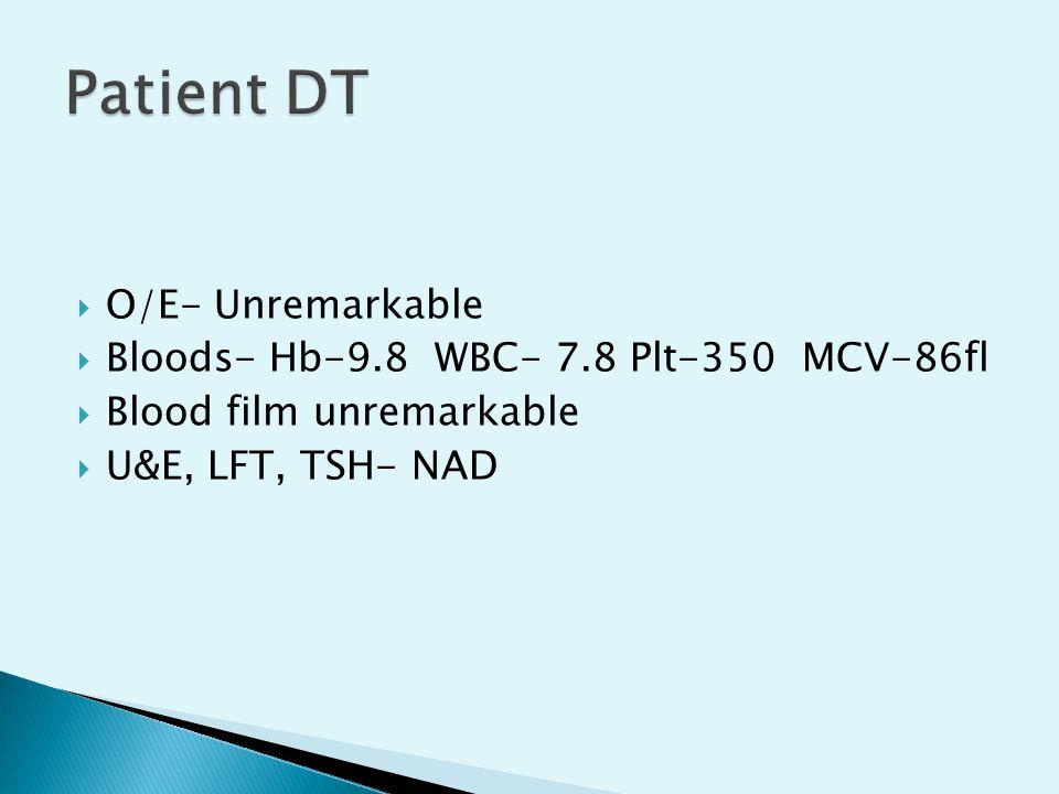  O/E- Unremarkable  Bloods- Hb-9.8 WBC- 7.8 Plt-350 MCV-86fl  Blood film unremarkable  U&E, LFT, TSH- NAD