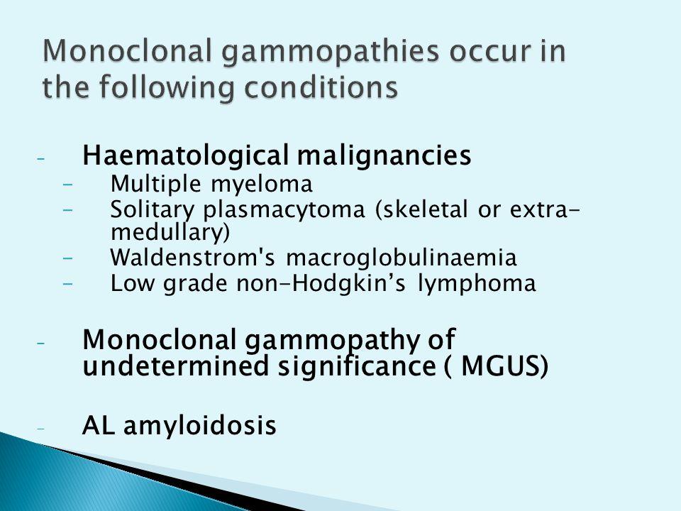 – Haematological malignancies –Multiple myeloma –Solitary plasmacytoma (skeletal or extra- medullary) –Waldenstrom's macroglobulinaemia –Low grade non