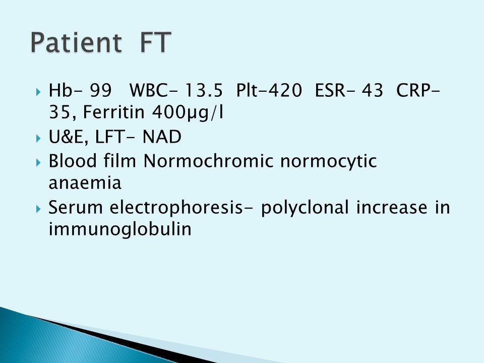  Hb- 99 WBC- 13.5 Plt-420 ESR- 43 CRP- 35, Ferritin 400µg/l  U&E, LFT- NAD  Blood film Normochromic normocytic anaemia  Serum electrophoresis- pol