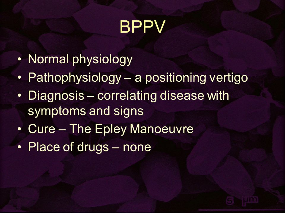 BPPV Normal physiology Pathophysiology – a positioning vertigo Diagnosis – correlating disease with symptoms and signs Cure – The Epley Manoeuvre Place of drugs – none