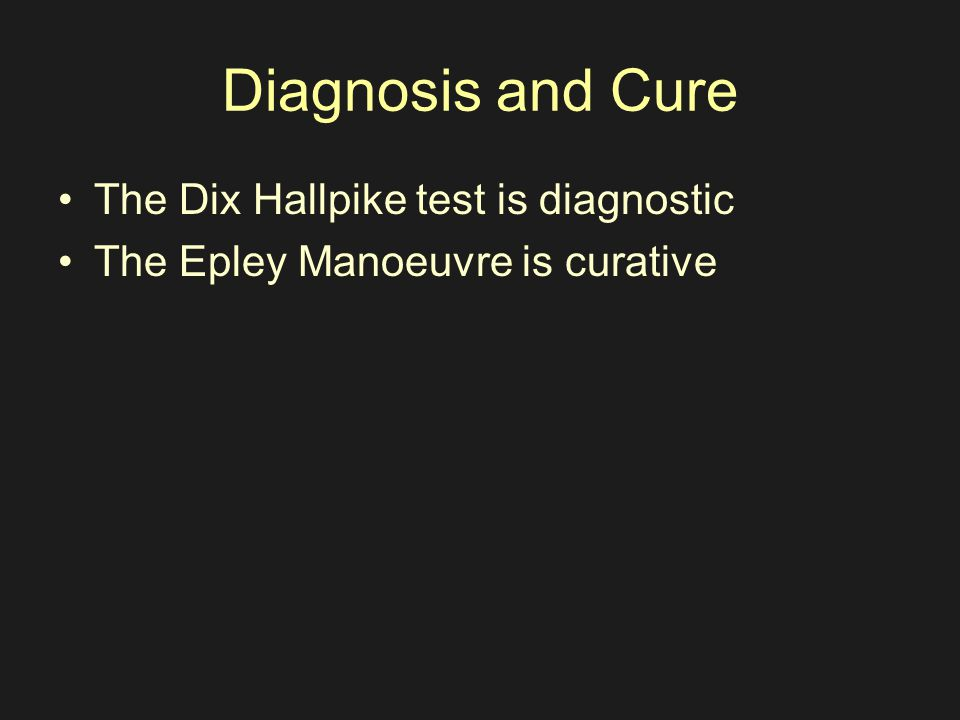 Diagnosis and Cure The Dix Hallpike test is diagnostic The Epley Manoeuvre is curative