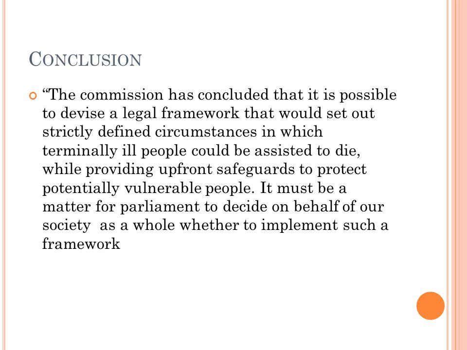 C ONCLUSION The commission has concluded that it is possible to devise a legal framework that would set out strictly defined circumstances in which terminally ill people could be assisted to die, while providing upfront safeguards to protect potentially vulnerable people.