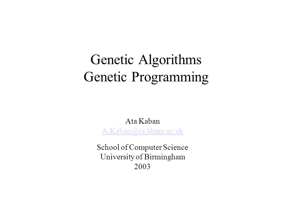 Genetic Algorithms Genetic Programming Ata Kaban A.Kaban@cs.bham.ac.uk School of Computer Science University of Birmingham 2003