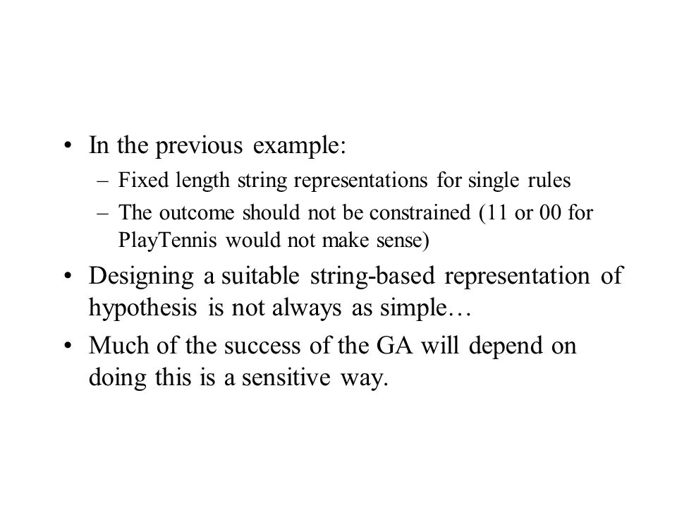 In the previous example: –Fixed length string representations for single rules –The outcome should not be constrained (11 or 00 for PlayTennis would not make sense) Designing a suitable string-based representation of hypothesis is not always as simple… Much of the success of the GA will depend on doing this is a sensitive way.