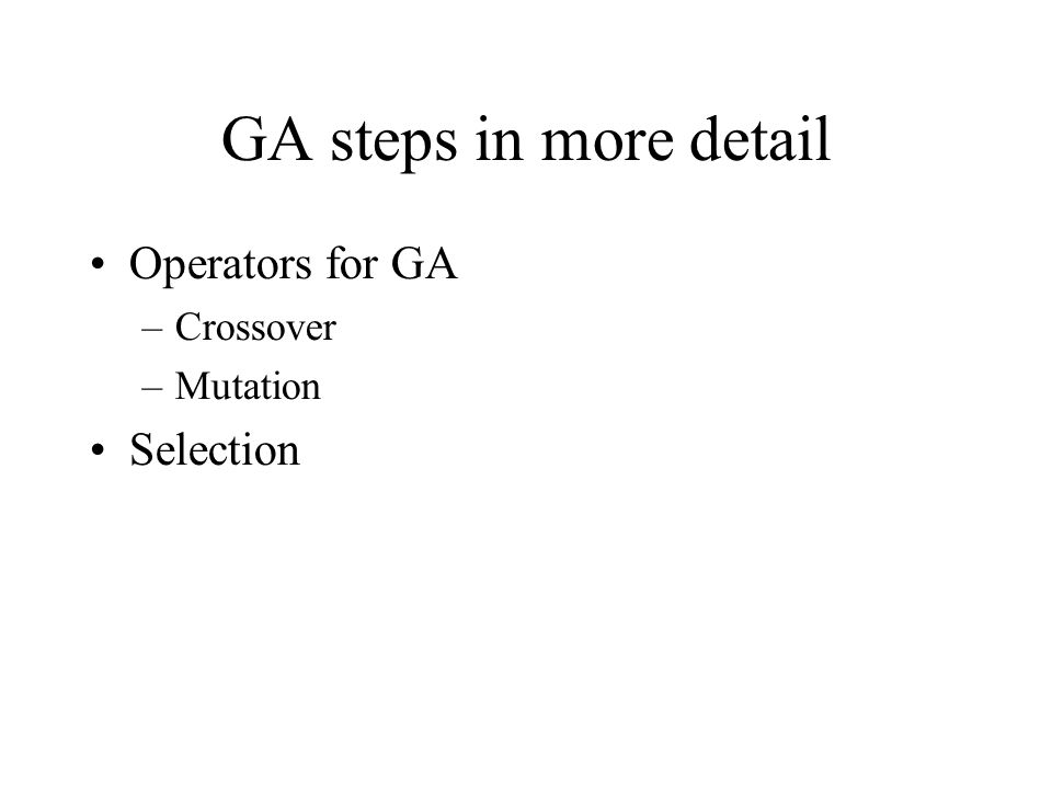 GA steps in more detail Operators for GA –Crossover –Mutation Selection