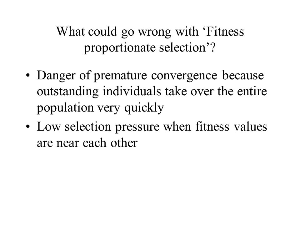 What could go wrong with 'Fitness proportionate selection'.