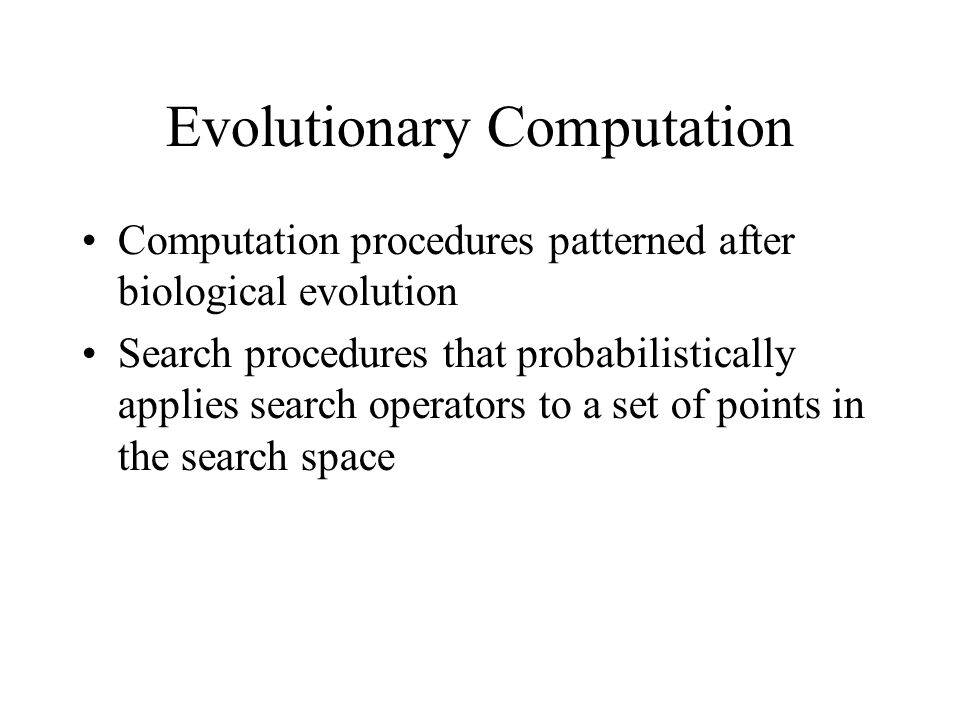 Evolutionary Computation Computation procedures patterned after biological evolution Search procedures that probabilistically applies search operators to a set of points in the search space