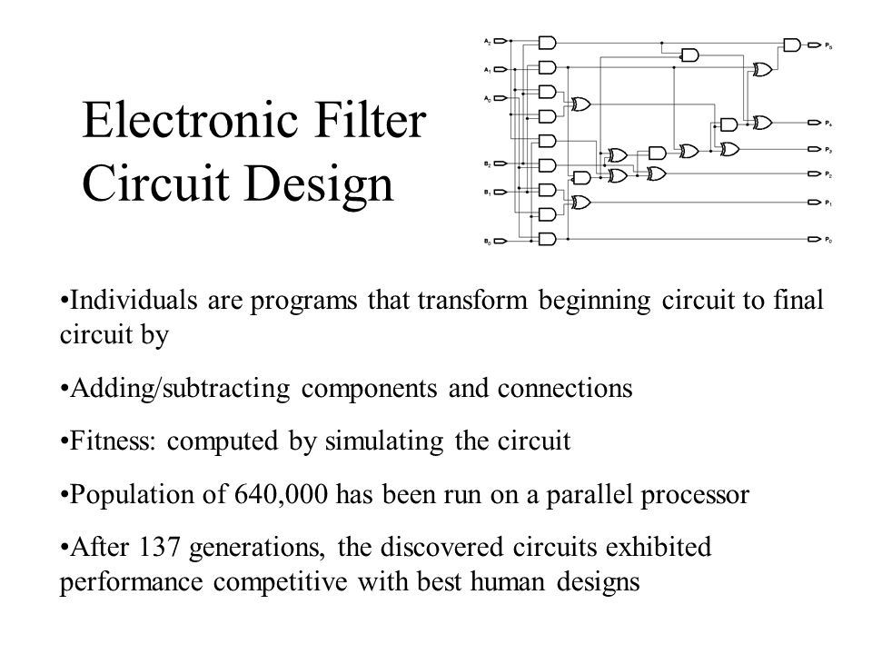 Electronic Filter Circuit Design Individuals are programs that transform beginning circuit to final circuit by Adding/subtracting components and connections Fitness: computed by simulating the circuit Population of 640,000 has been run on a parallel processor After 137 generations, the discovered circuits exhibited performance competitive with best human designs