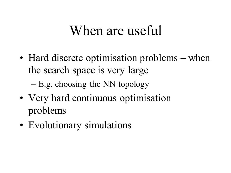 When are useful Hard discrete optimisation problems – when the search space is very large –E.g.