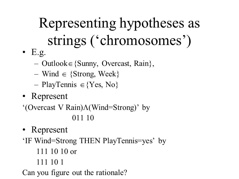 Representing hypotheses as strings ('chromosomes') E.g.