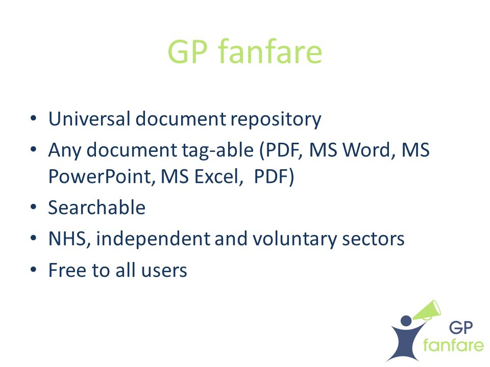 GP fanfare Universal document repository Any document tag-able (PDF, MS Word, MS PowerPoint, MS Excel, PDF) Searchable NHS, independent and voluntary sectors Free to all users