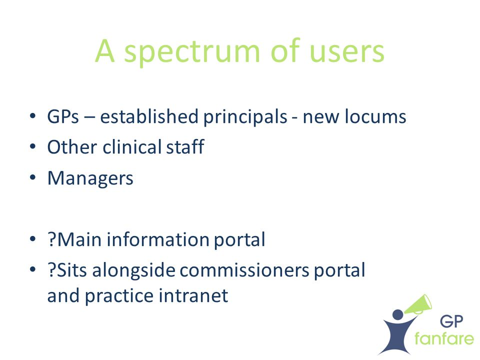 A spectrum of users GPs – established principals - new locums Other clinical staff Managers ?Main information portal ?Sits alongside commissioners portal and practice intranet