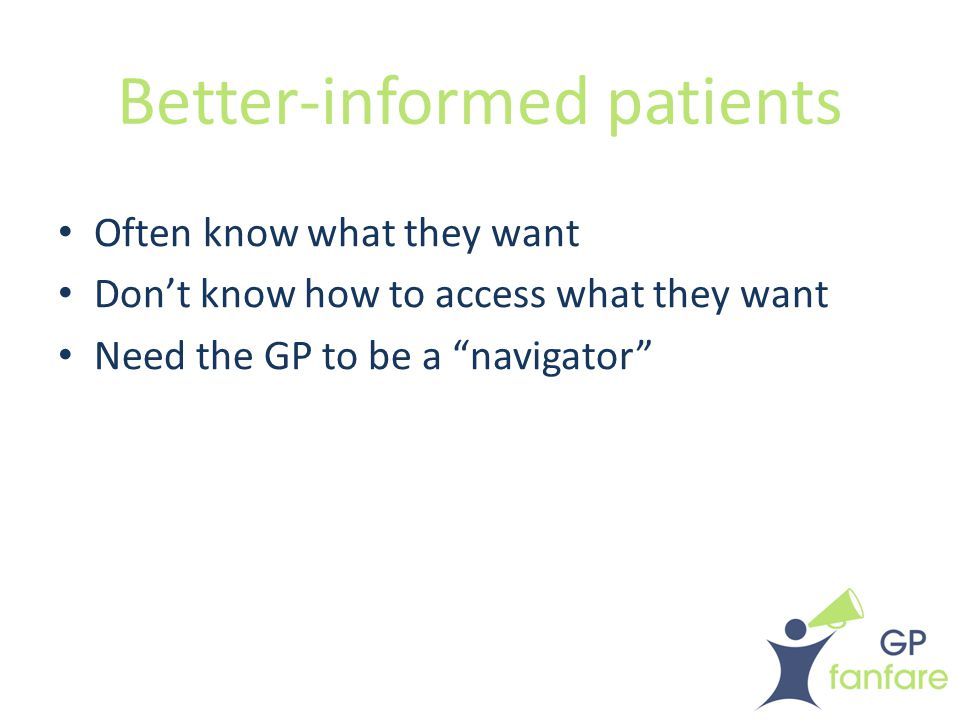 Better-informed patients Often know what they want Don't know how to access what they want Need the GP to be a navigator