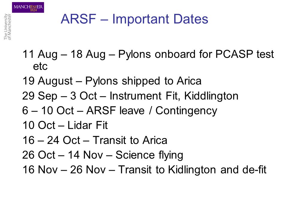 ARSF – Important Dates 11 Aug – 18 Aug – Pylons onboard for PCASP test etc 19 August – Pylons shipped to Arica 29 Sep – 3 Oct – Instrument Fit, Kiddlington 6 – 10 Oct – ARSF leave / Contingency 10 Oct – Lidar Fit 16 – 24 Oct – Transit to Arica 26 Oct – 14 Nov – Science flying 16 Nov – 26 Nov – Transit to Kidlington and de-fit