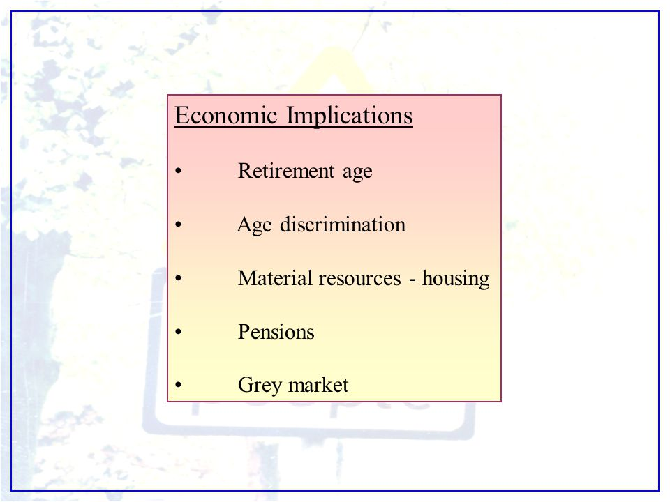 Economic Implications Retirement age Age discrimination Material resources - housing Pensions Grey market