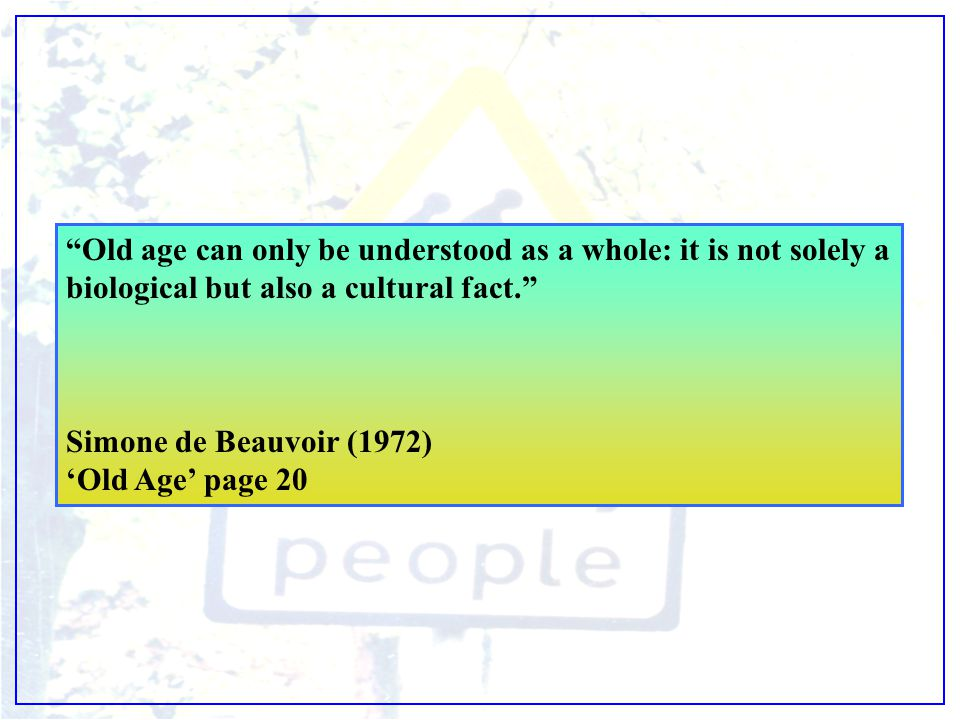 """Old age can only be understood as a whole: it is not solely a biological but also a cultural fact."" Simone de Beauvoir (1972) 'Old Age' page 20"