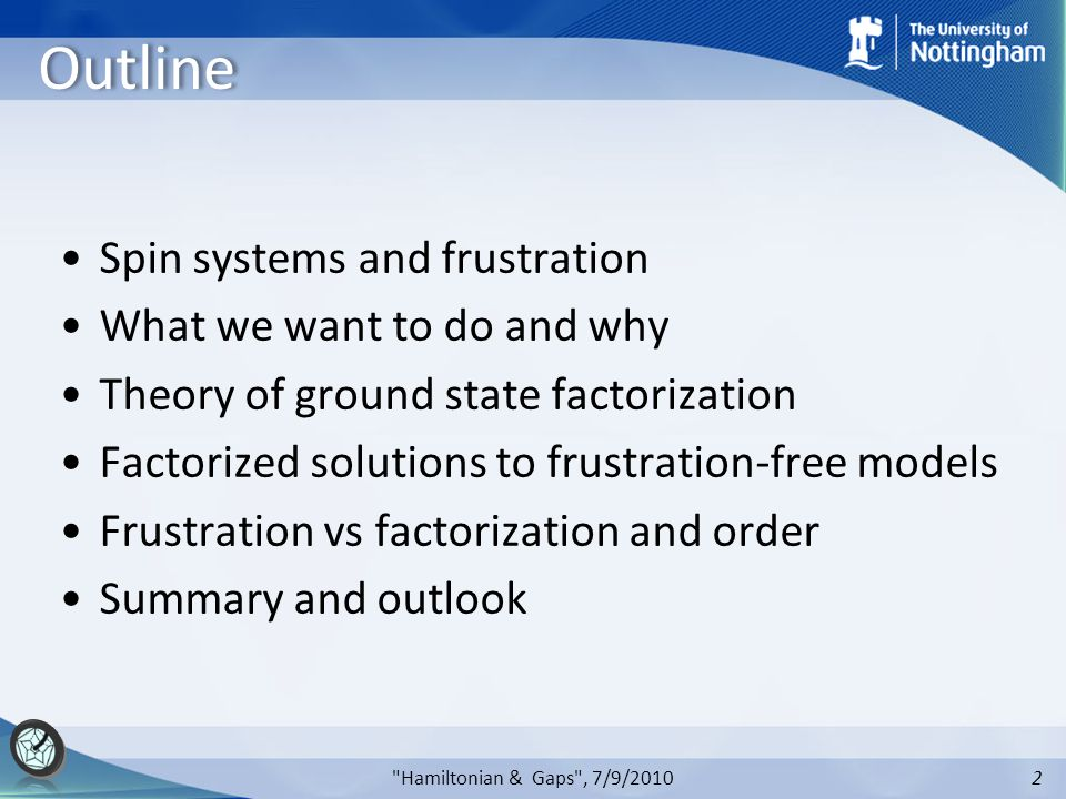 2 Outline Spin systems and frustration What we want to do and why Theory of ground state factorization Factorized solutions to frustration-free models Frustration vs factorization and order Summary and outlook Hamiltonian & Gaps , 7/9/2010