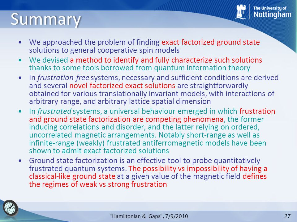 27 Hamiltonian & Gaps , 7/9/2010 Summary We approached the problem of finding exact factorized ground state solutions to general cooperative spin models We devised a method to identify and fully characterize such solutions thanks to some tools borrowed from quantum information theory In frustration-free systems, necessary and sufficient conditions are derived and several novel factorized exact solutions are straightforwardly obtained for various translationally invariant models, with interactions of arbitrary range, and arbitrary lattice spatial dimension In frustrated systems, a universal behaviour emerged in which frustration and ground state factorization are competing phenomena, the former inducing correlations and disorder, and the latter relying on ordered, uncorrelated magnetic arrangements.
