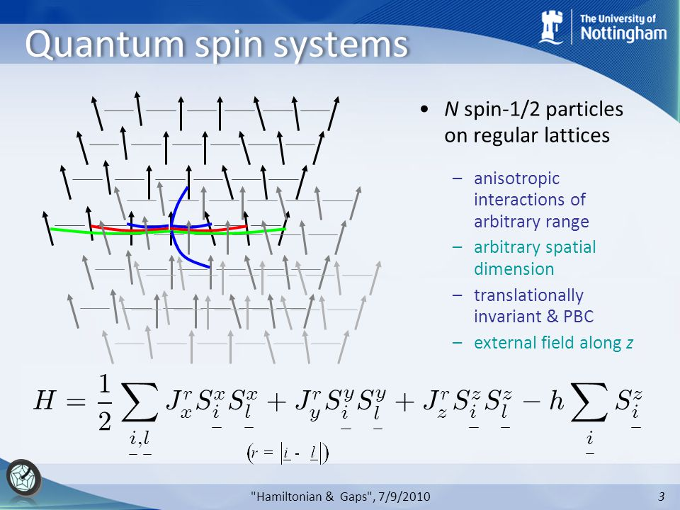 3 Quantum spin systems N spin-1/2 particles on regular lattices –anisotropic interactions of arbitrary range –arbitrary spatial dimension –translationally invariant & PBC –external field along z H = 1 2 X i ; l J r x S x i S x l + J r y S y i S y l + J r z S z i S z l ¡ h X i S z i