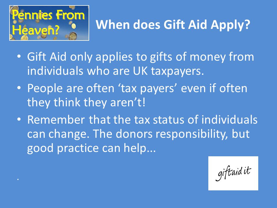 Gift Aid only applies to gifts of money from individuals who are UK taxpayers. People are often 'tax payers' even if often they think they aren't! Rem